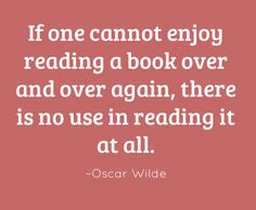 If one cannot enjoy reading a book over and over again, there is no use in reading it at all. –Oscar Wilde #reading #quote