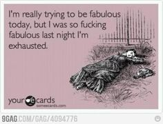 I'm really trying to be fabulous today but I was so fucking fabulous last night I'm exhausted
