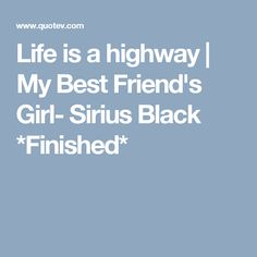 Life is a highway | My Best Friend's Girl- Sirius Black *Finished*