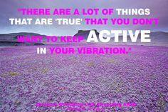 """""""Hay muchas cosas que son """"verdad"""" que no quieres mantener ACTIVAS en tu vibración."""""""