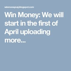 Win Money: We will start in the first of April uploading more.