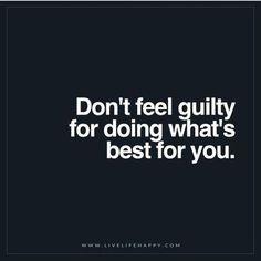Don't feel guilty.