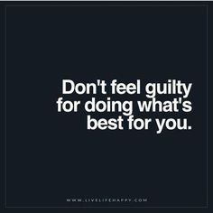 Don't feel guilty.