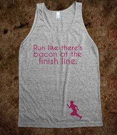 Run like there's bacon at the finish line. And this would be my kids...
