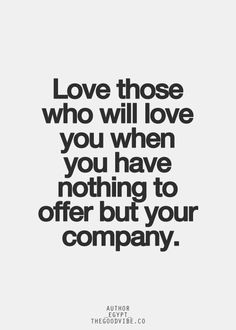Love those who will love you if you had nothing.