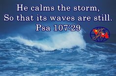 INSPIRATION: STORMS CALM AND ROARING WAVES ARE STILL He maketh the storm a calm, So that the waves thereof are still. (Psalms 107:29) God Almighty who is the creator knows the storms and problems. He knows everu situation and knows how to handle it. There were strorm in Jesus time and He spoke one qord and it calmed. The creations listen to the creator. The law of nature is to have waves in the sea not calmness like lake. But if Jesus is there waves become still. The naturally roaring…