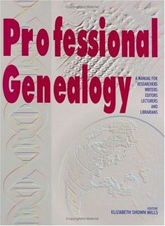 Professional Genealogy: A Manual for Researchers, Writers, Editors, Lecturers, and Librarians by Elizabeth Shown Mills