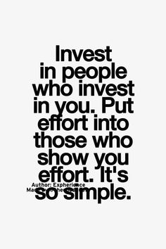 best love quotes -invest in people who invest in you. put effort into those who show you effort, its so simple True Quotes, Words Quotes, Motivational Quotes, Inspirational Quotes, Sayings, Best Love Quotes, Great Quotes, Quotes To Live By, Favorite Quotes