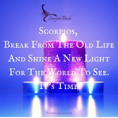 Scorpio, break free from the old life and shine a new light for the world to see.