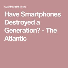 Have Smartphones Destroyed a Generation? - The Atlantic