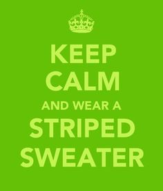 @ Kamryn Trousdale  *yesterday  Kamryn: I hate sweaters.  Me: I love sweaters!! The best time to wear a striped sweater... IS ALL THE TIME!!! Kamryn: NO.