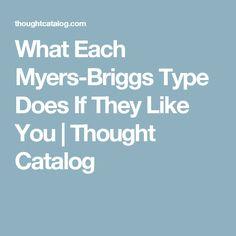 What Each Myers-Briggs Type Does If They Like You   Thought Catalog