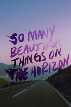 Yes, so many beautiful things on the horizon <3 love and believe this quote.