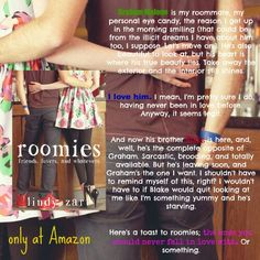 Title: Roomies Author: Lindy Zart Genre: NA Rom-Com Blurb: Graham Malone is my roommate, my personal eye candy, the reason I get up in the morning smiling (that could be from the illicit dreams I have about him too, I suppose. Let's move on.). He's also beautiful to look at, but his heart is where his true beauty lies. Take away the exterior and the interior still shines.  I love him. I mean, I'm pretty sure I do, having never been in love before. Anyway, it seems legit.  And now his brother…