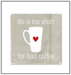Life is too short for bad coffee!