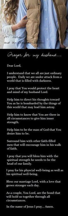 I pray for my husband all the time, I pray he continuity grow closer to the lord and further and further away from anything that isn't sent to him by Christ. I love and adore my husband and till by dying day I will pray my husband stays a faith filled man.