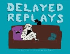 Delayed Replays by Liz Prince - Presents a series of comics strips depicting humorous aspects of a romantic relationship, as well as the author's life as a cartoonist.
