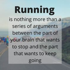 Running is nothing more than a series of arguments between the part of your brain that wants to stop and the part that wants to keep going