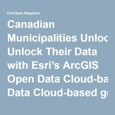 Canadian Municipalities Unlock Their Data with Esri's ArcGIS Open Data Cloud-based geographic application enables efficient and effective sharing of data with the public