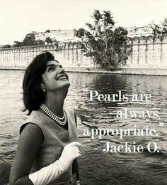 """Pearls are always appropriate."" Jackie O."