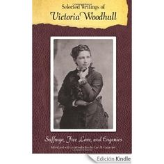 Selected writings of Victoria Woodhull : suffrage, free love, and eugenics / Victoria C. Woodhull ; edited and with an introduction by Cari M. Carpenter