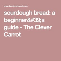 sourdough bread: a beginner's guide - The Clever Carrot