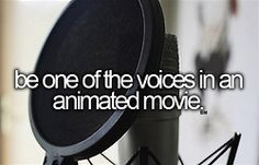 I've always wanted to be the voice in an animated movie. That's cool stuff right there.