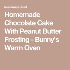 Homemade Chocolate Cake With Peanut Butter Frosting - Bunny's Warm Oven