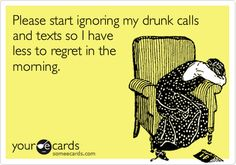 Please start ignoring my drunk calls and texts so I have less to regret in the morning.