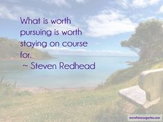 What is worth pursuing is worth staying on course for. ~ Steven Redhead ~ #SimplyAGame
