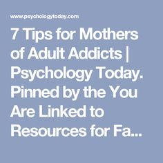 7 Tips for Mothers of Adult Addicts | Psychology Today. Pinned by the You Are Linked to Resources for Families of People with Substance Use  Disorder cell phone / tablet app September 2, 2016;   Android- https://play.google. com/store/apps/details?id=com.thousandcodes.urlinked.lite   iPhone -  https://itunes.apple.com/us/app/you-are-linked-to-resources/id743245884?mt=8com