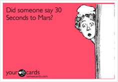Did someone say 30 Seconds to Mars? :) LOL