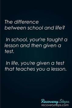 Life Quotes:The difference between school and life? In school, your're taught a lesson and then given a test. In life, you're given a test that teaches you a lesson.    Follow: https://www.pinterest.com/RecoverySteps/