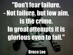 don't fear failure. not failure, but low aim is the crime. in attempts it is glorious even to fail ~ bruce lee