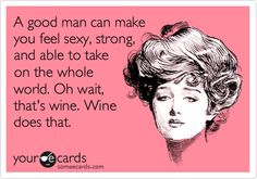 A good man can make you feel sexy, strong, and able to take on the whole world. Oh wait, that's wine. Wine does that.