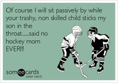Of course I will sit passively by while your trashy, non skilled child sticks my son in the throat......said no hockey mom EVER!!!