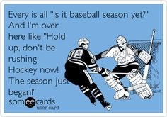 Every is all 'is it baseball season yet?' And I'm over here like 'Hold up, don't be rushing Hockey now! The season just began!'
