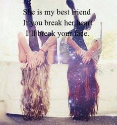 She is my best friend if you break her heart I'll break your face.