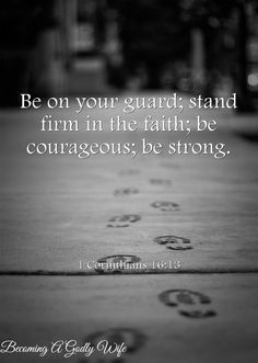 Do you know what it means to be on guard, stand firm, be courageous and be strong means? Today I am talking about just that