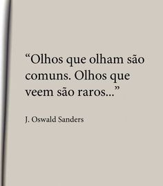"""""""Olhos que olham são comuns. Olhos que veem são raros..."""" - J. Oswaldo Sanders"""