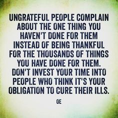 So true. Also make sure You're not the 'ungrateful people' yourself