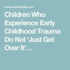 Children Who Experience Early Childhood Trauma Do Not 'Just Get Over It'…