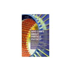 Who Cares About Particle Physics? : Making Sense of the Higgs Boson, the Large Hadron Collider and Cern