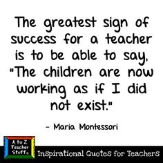 """The greatest sign of success for a teacher is to be able to say, """"The children are now working as if I did not exist.""""  - Maria Montessori teacherstuff"""