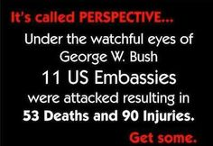 Under the watchful eyes of George W. Bush, 11 U.S. Embassies were attacked resulting in 53 deaths and 90 injuries.