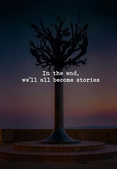 In the end, we all become stories. —via http://ift.tt/2eY7hg4
