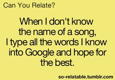 Can You Relate? | When I don't know the name of the song, I type all the words I know into Google and hope for the best. | YES!! XD Although some of the words I know may or may not be right...?