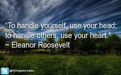 """""""To handle yourself, use your head; to handle others, use your heart."""" ~ Eleanor Roosevelt #Leadership #Quote"""