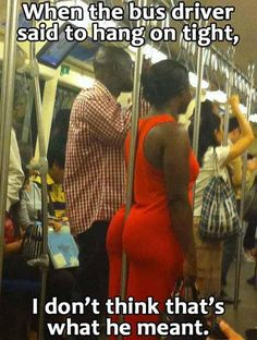 When the bus driver said to hang on tight. I don't think that's what he meant. She is not even using her hands to hold on at all. That lady has some strong butt cheeks.