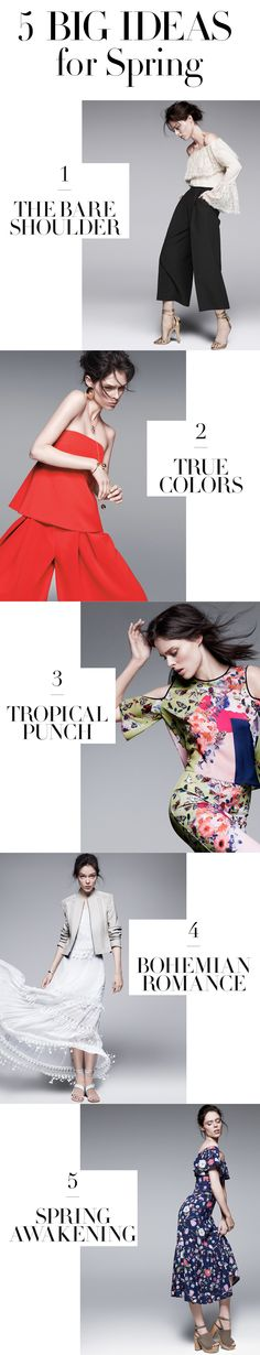 """5 Big Ideas For Spring: From bold blooms to bare shoulders, meet the most refreshing style updates of the season. We promise: You don't have to be Coco Rocha to pull them off. Try """"the bare shoulder"""" - simple yet totally chic, including blouses from Rachel Zoe. Experiment with """"true colors"""" - the bolder, the better in vibrant saturated hues, including Milly's strapless top and culottes. Also, check out pieces that embody """"tropical punch"""", """"bohemian romance"""", and """"spring awakening."""""""